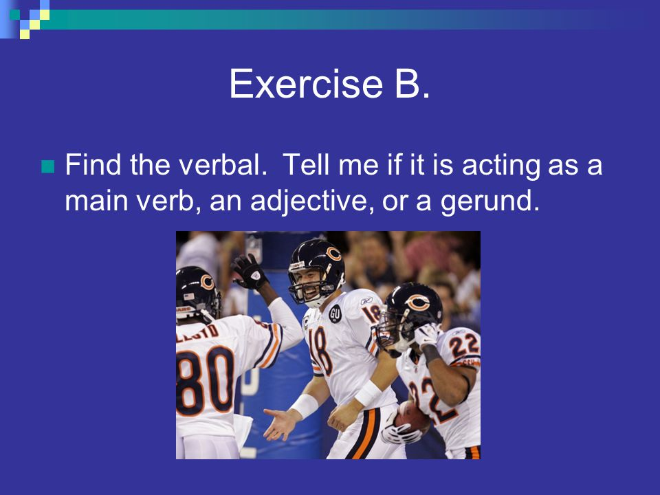 Exercise B. Find the verbal. Tell me if it is acting as a main verb, an adjective, or a gerund.