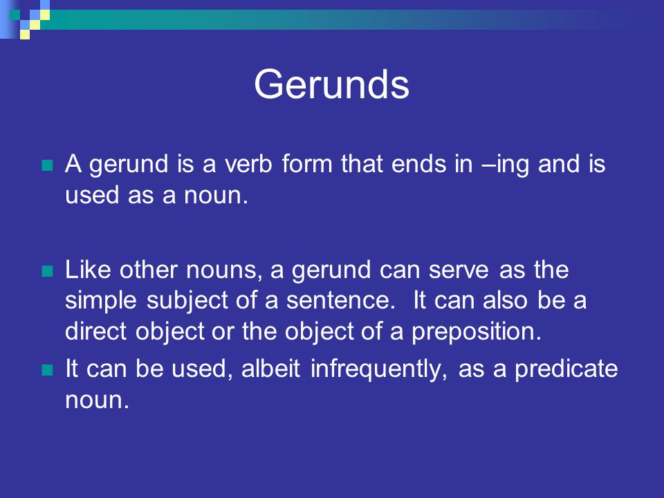 Gerunds A gerund is a verb form that ends in –ing and is used as a noun.