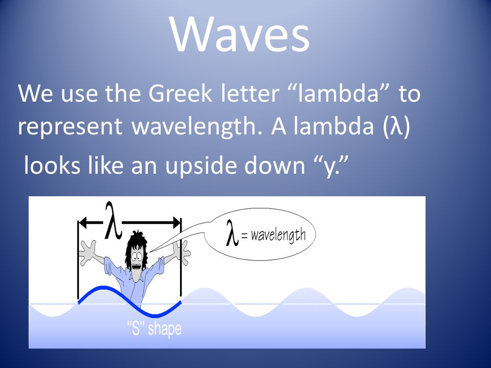 Waves We use the Greek letter lambda to represent wavelength.