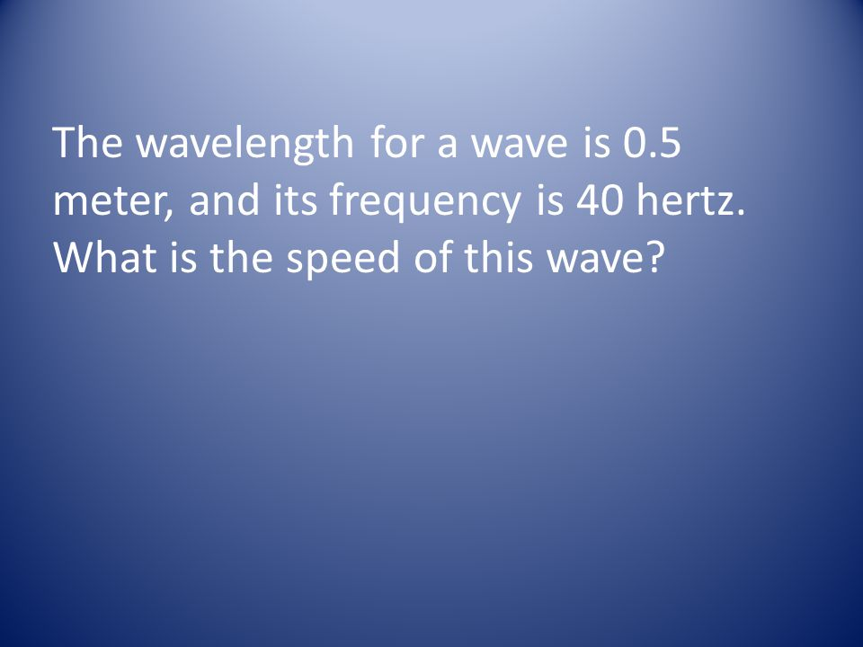 The wavelength for a wave is 0. 5 meter, and its frequency is 40 hertz