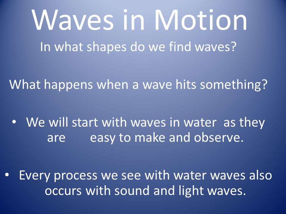 Waves in Motion In what shapes do we find waves