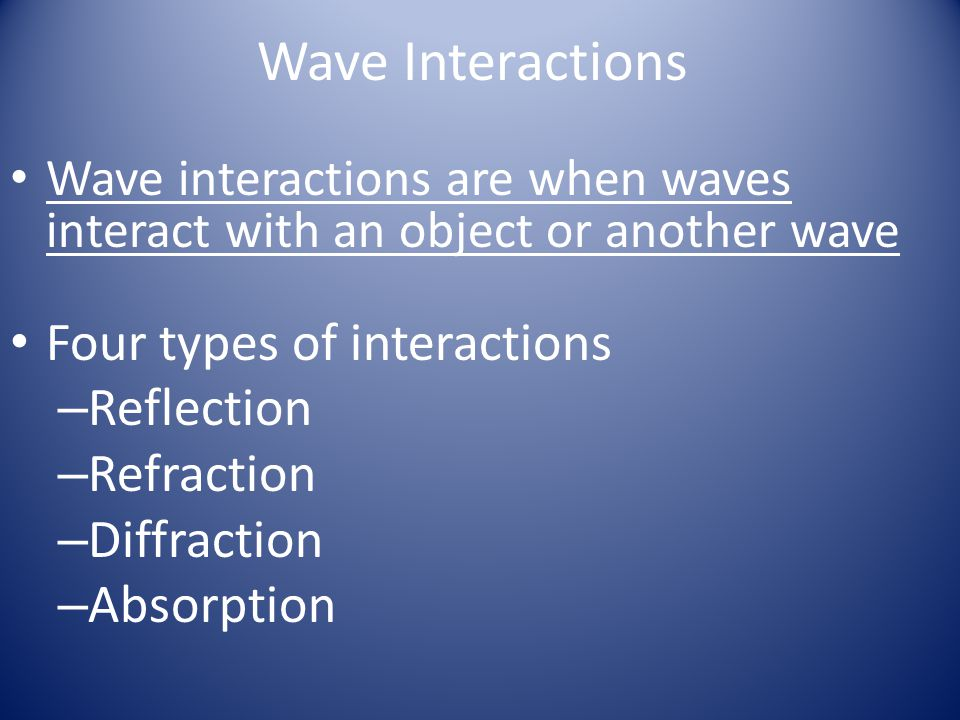 Wave Interactions Four types of interactions Reflection Refraction