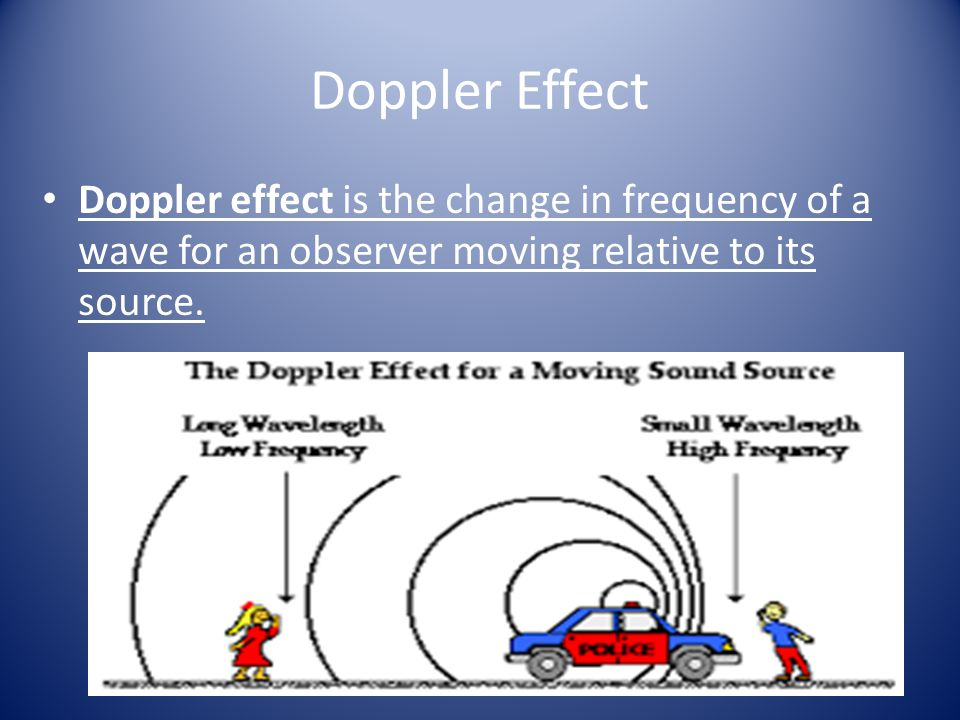 Doppler Effect Doppler effect is the change in frequency of a wave for an observer moving relative to its source.