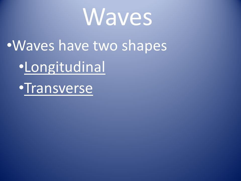 Waves have two shapes Longitudinal Transverse