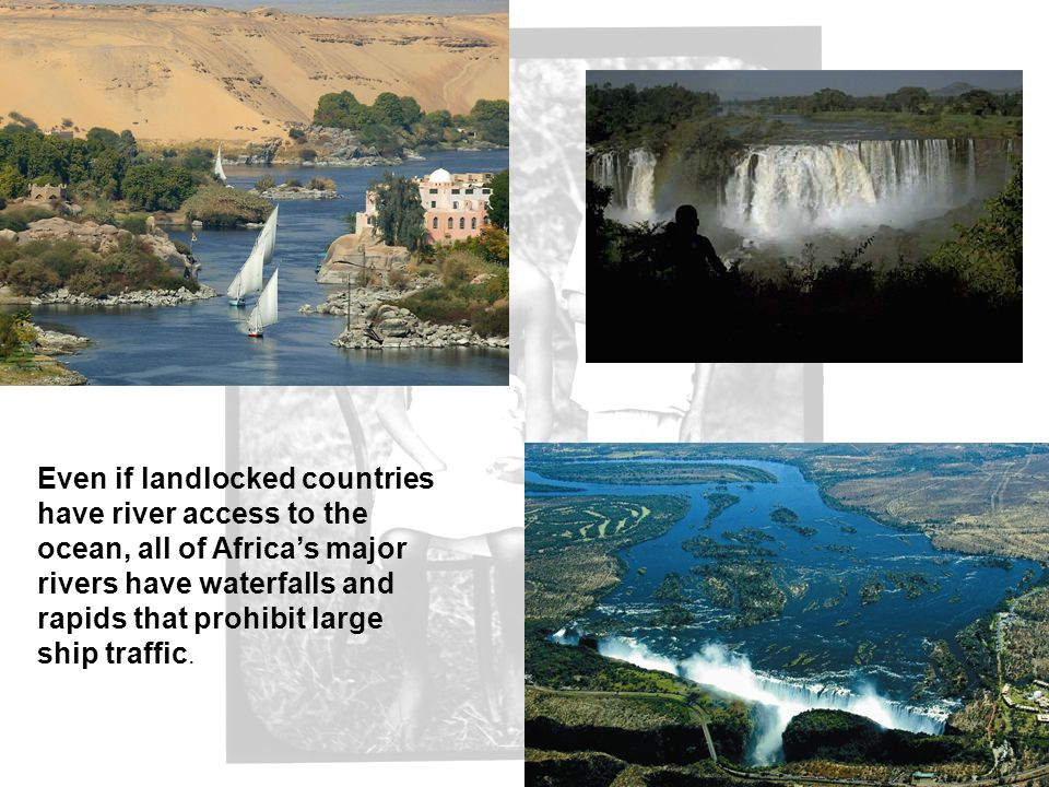 Even if landlocked countries have river access to the ocean, all of Africa's major rivers have waterfalls and rapids that prohibit large ship traffic.