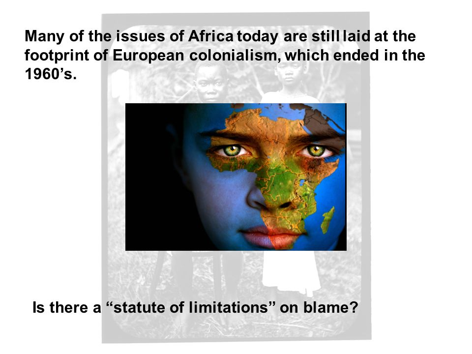 Many of the issues of Africa today are still laid at the footprint of European colonialism, which ended in the 1960's.
