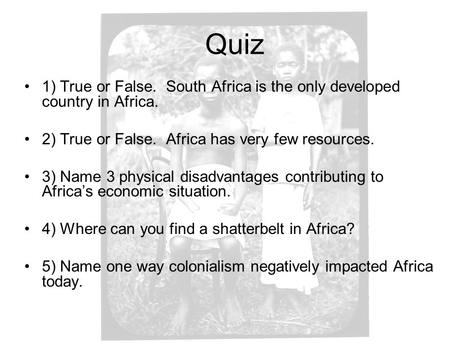 Quiz 1) True or False. South Africa is the only developed country in Africa. 2) True or False. Africa has very few resources.