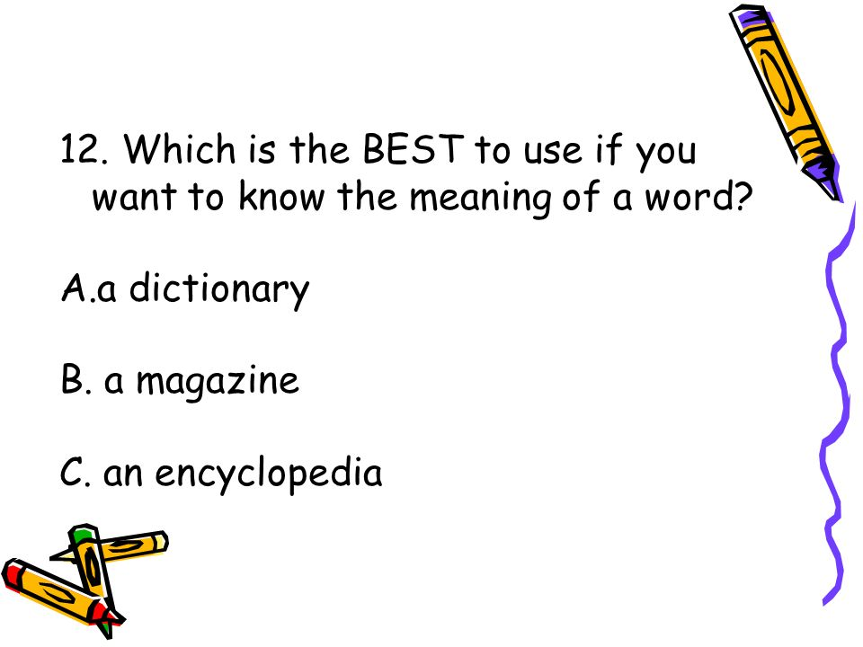 12. Which is the BEST to use if you want to know the meaning of a word