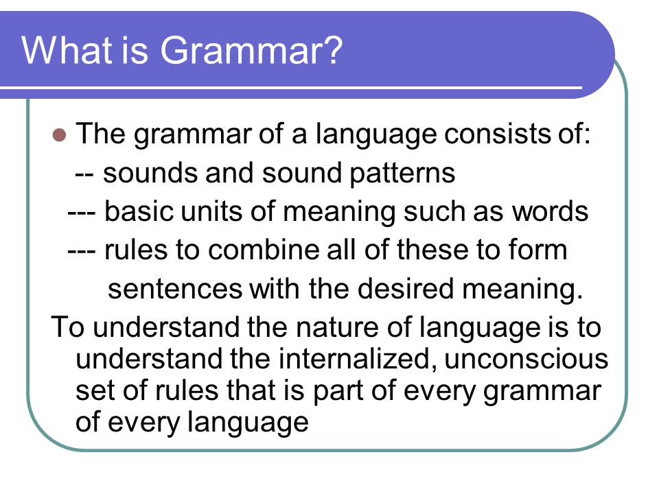 What is Grammar The grammar of a language consists of: