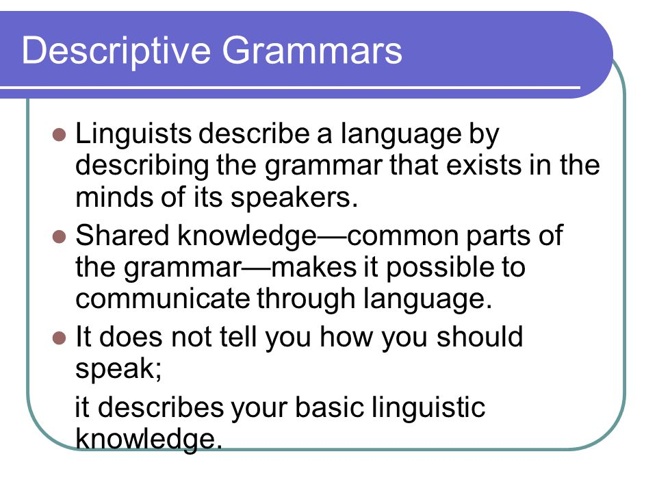 Descriptive Grammars Linguists describe a language by describing the grammar that exists in the minds of its speakers.