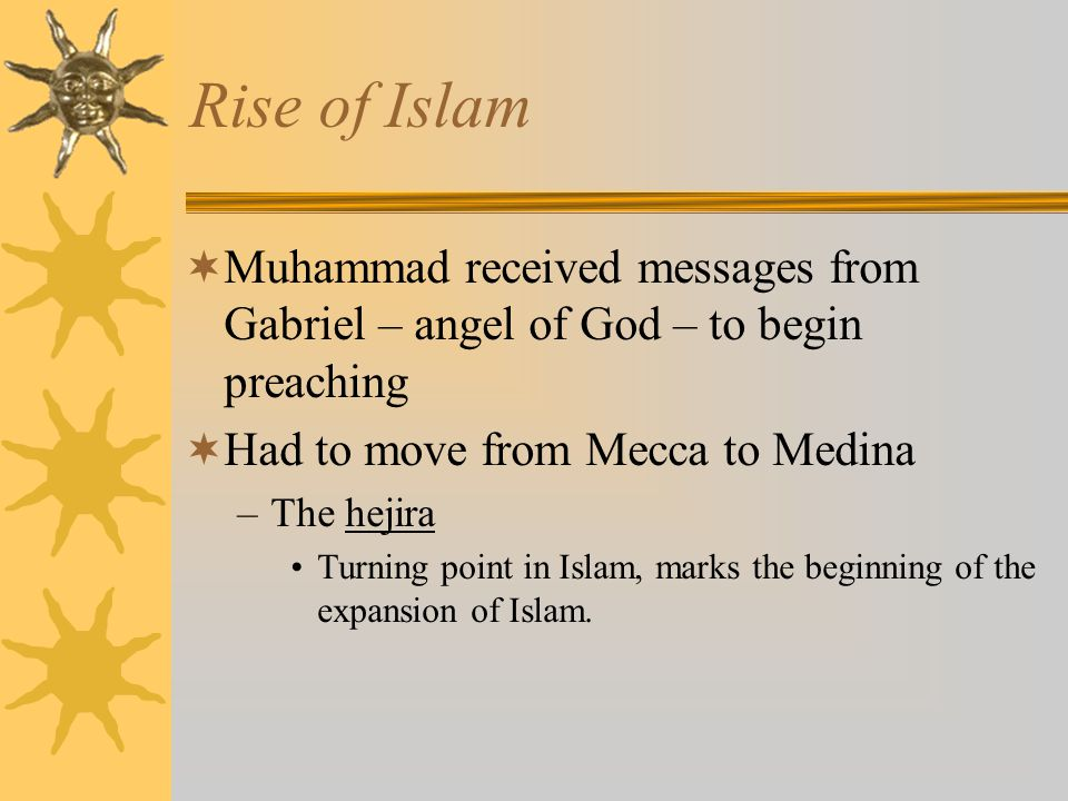 Rise of Islam Muhammad received messages from Gabriel – angel of God – to begin preaching. Had to move from Mecca to Medina.