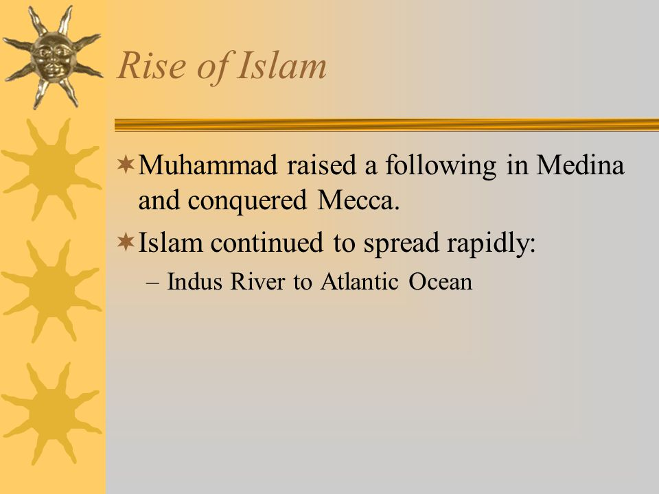 Rise of Islam Muhammad raised a following in Medina and conquered Mecca. Islam continued to spread rapidly: