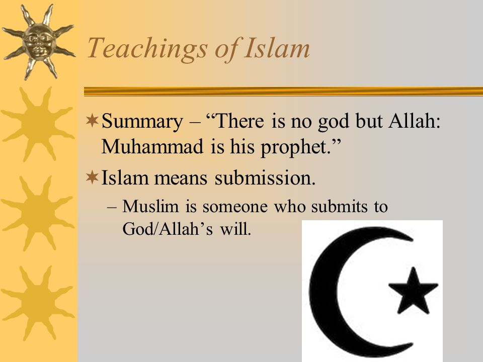 Teachings of Islam Summary – There is no god but Allah: Muhammad is his prophet. Islam means submission.