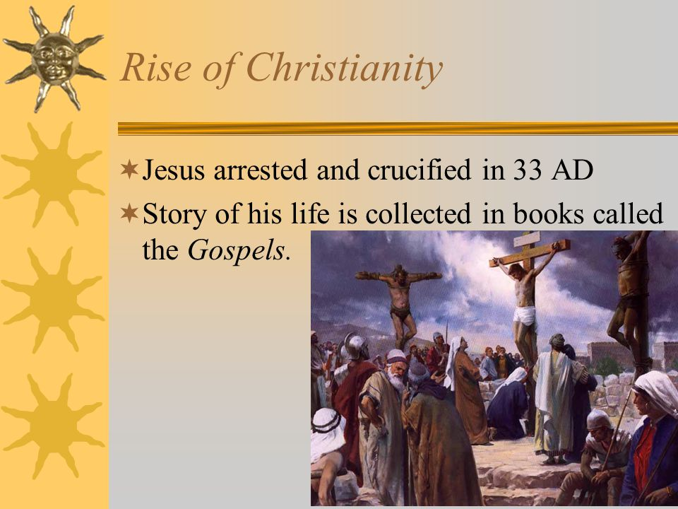 Rise of Christianity Jesus arrested and crucified in 33 AD