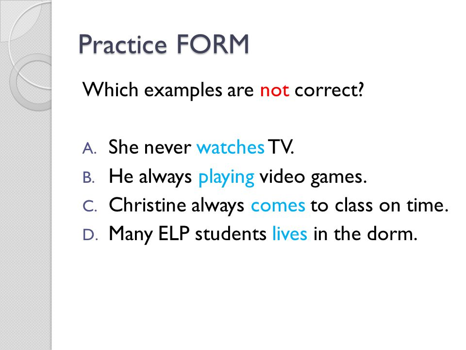 Practice FORM Which examples are not correct She never watches TV.