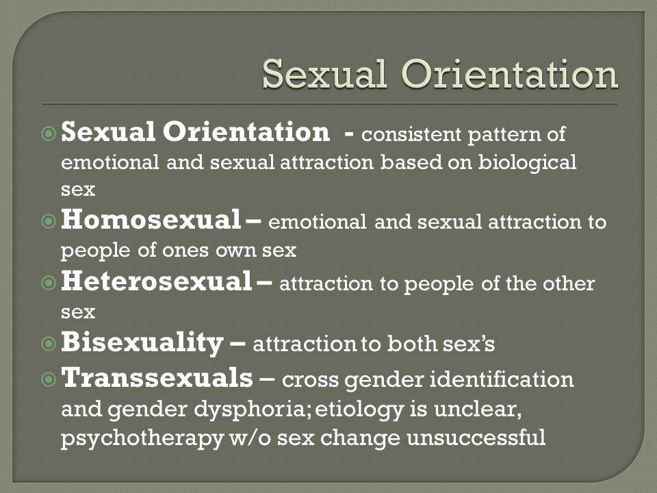 Sexual Orientation Sexual Orientation - consistent pattern of emotional and sexual attraction based on biological sex.