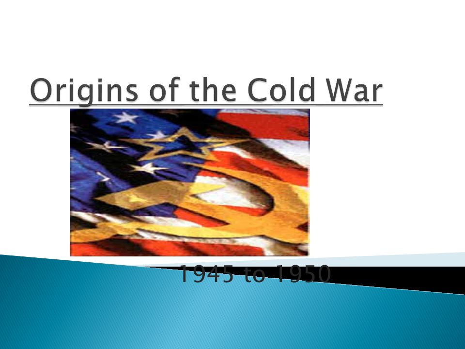Origins of the Cold War 1945 to 1950