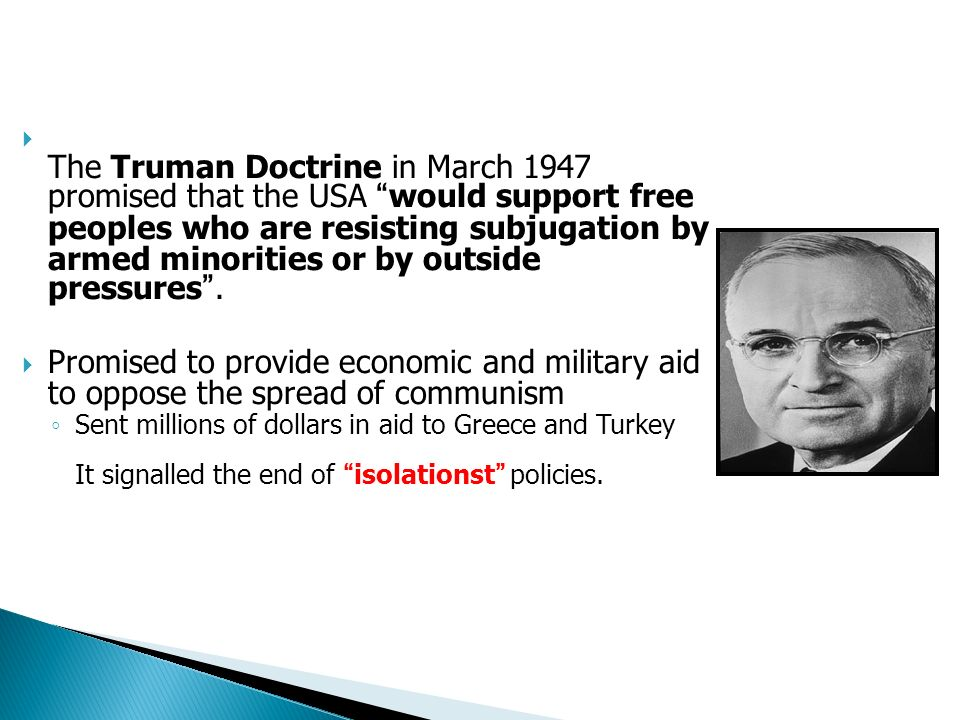 The Truman Doctrine in March 1947 promised that the USA would support free peoples who are resisting subjugation by armed minorities or by outside pressures .