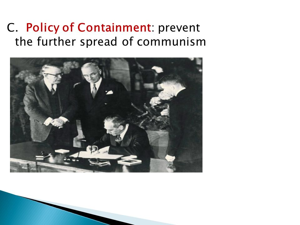 C. Policy of Containment: prevent the further spread of communism