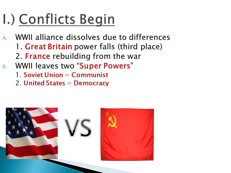 VS I.) Conflicts Begin WWII alliance dissolves due to differences