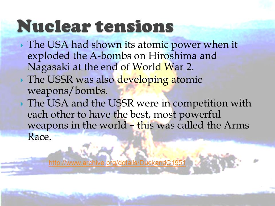 Nuclear tensions The USA had shown its atomic power when it exploded the A-bombs on Hiroshima and Nagasaki at the end of World War 2.