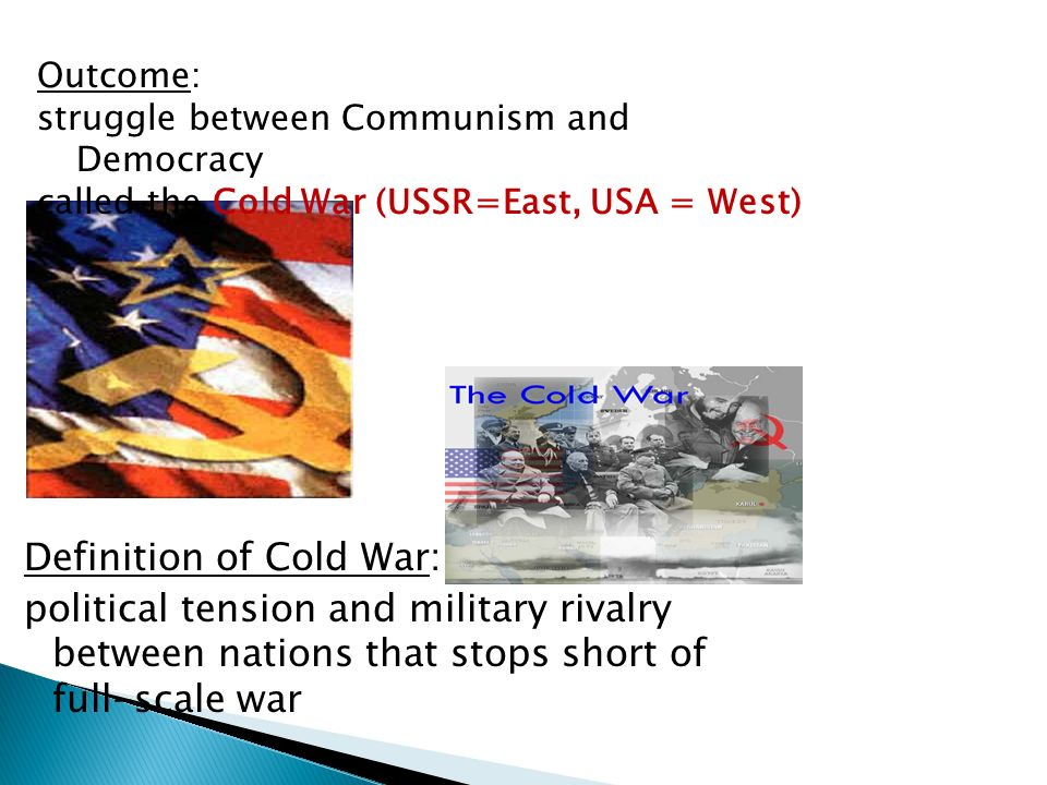 Outcome: struggle between Communism and Democracy. called the Cold War (USSR=East, USA = West)
