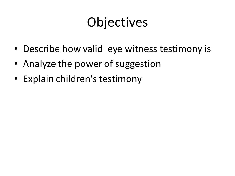 Objectives Describe how valid eye witness testimony is