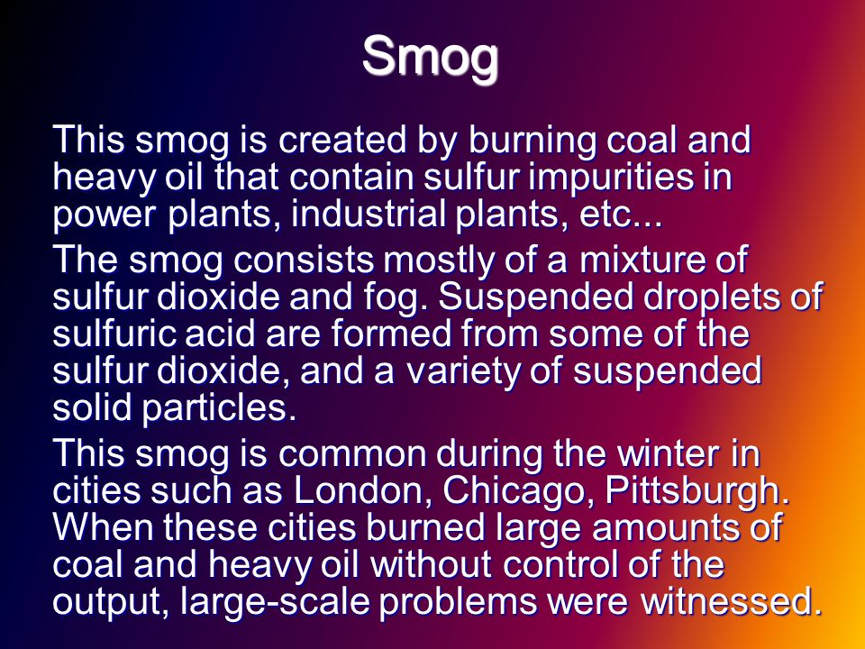 Smog This smog is created by burning coal and heavy oil that contain sulfur impurities in power plants, industrial plants, etc...