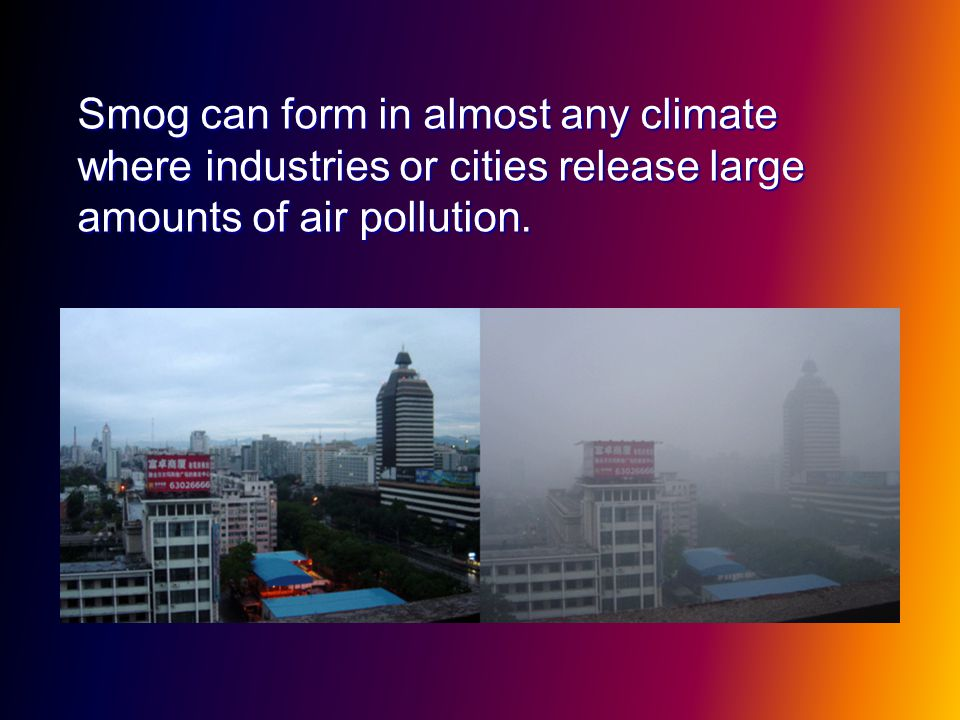 Smog can form in almost any climate where industries or cities release large amounts of air pollution.