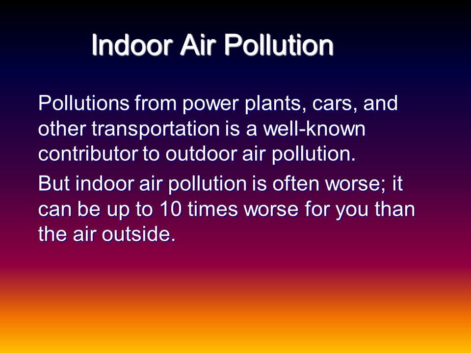 Indoor Air Pollution Pollutions from power plants, cars, and other transportation is a well-known contributor to outdoor air pollution.