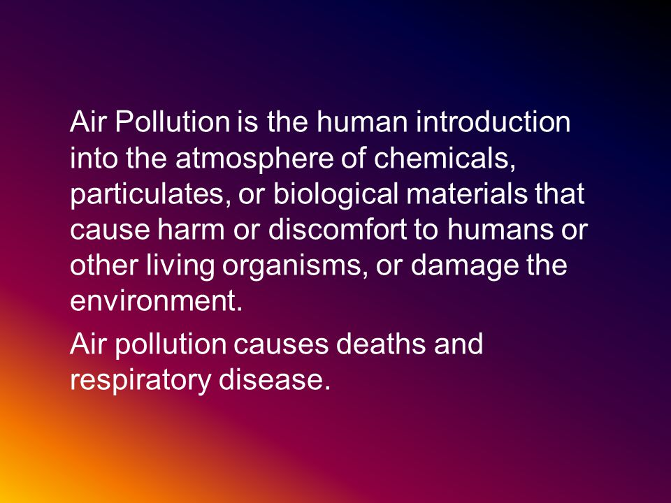 Air Pollution is the human introduction into the atmosphere of chemicals, particulates, or biological materials that cause harm or discomfort to humans or other living organisms, or damage the environment.