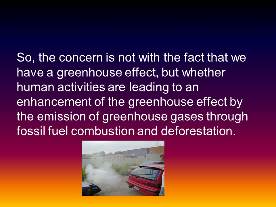 So, the concern is not with the fact that we have a greenhouse effect, but whether human activities are leading to an enhancement of the greenhouse effect by the emission of greenhouse gases through fossil fuel combustion and deforestation.