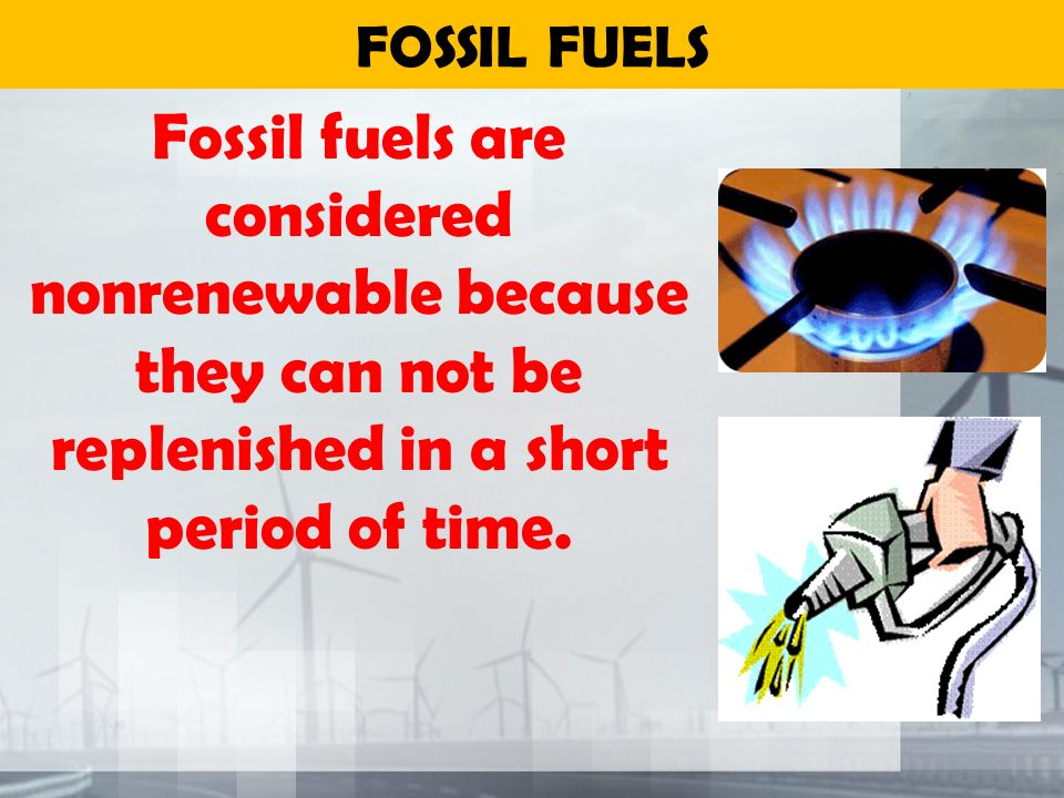 FOSSIL FUELS Fossil fuels are considered nonrenewable because they can not be replenished in a short period of time.