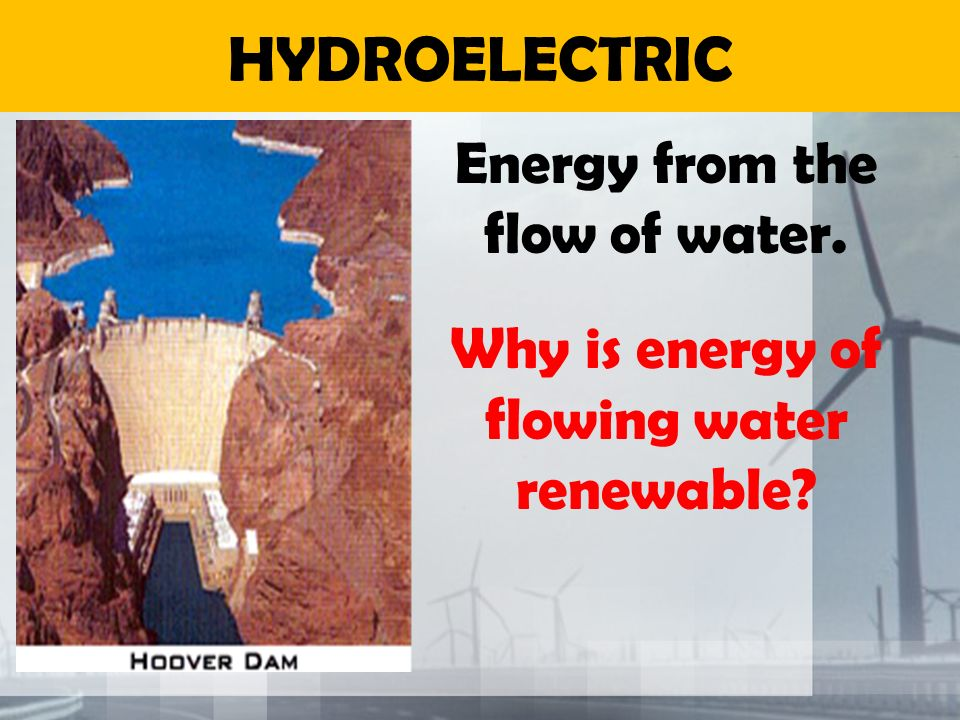 HYDROELECTRIC Energy from the flow of water.