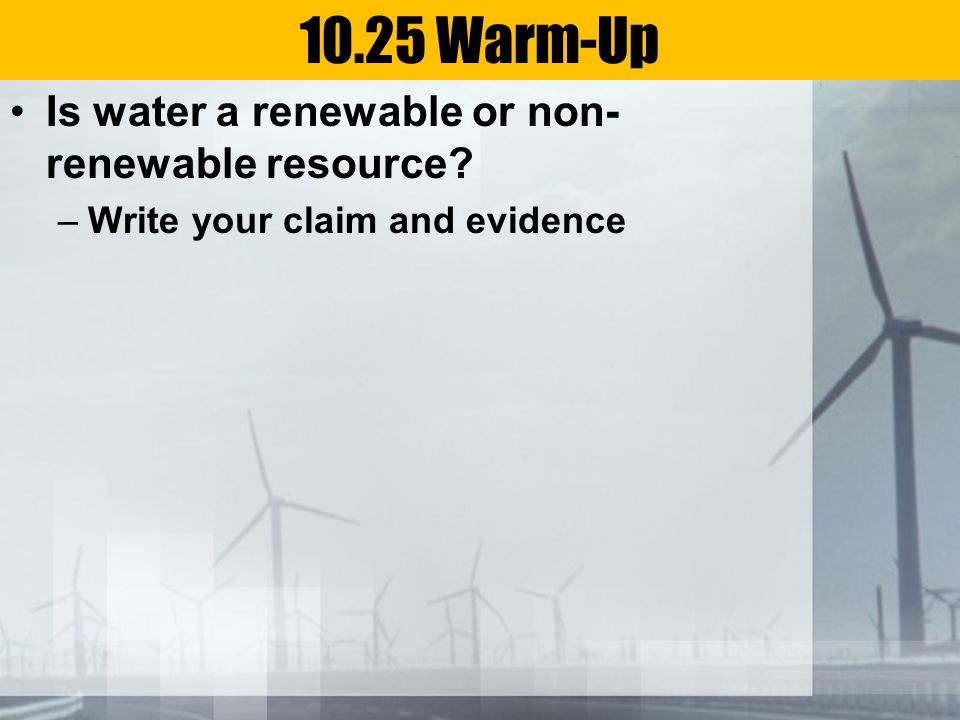 10.25 Warm-Up Is water a renewable or non-renewable resource