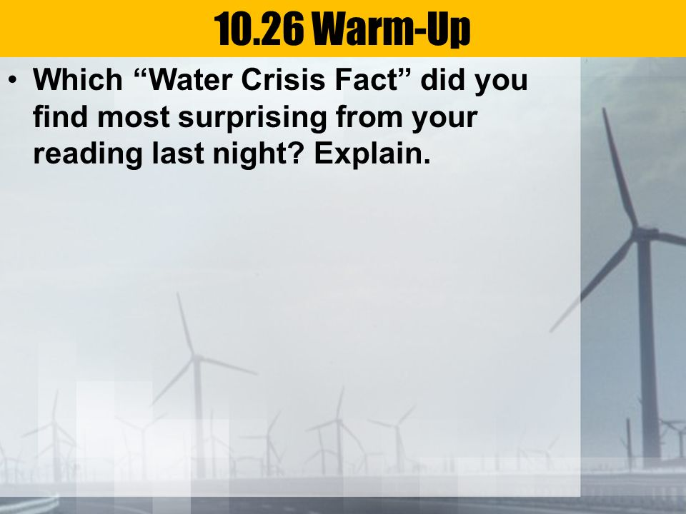 10.26 Warm-Up Which Water Crisis Fact did you find most surprising from your reading last night.