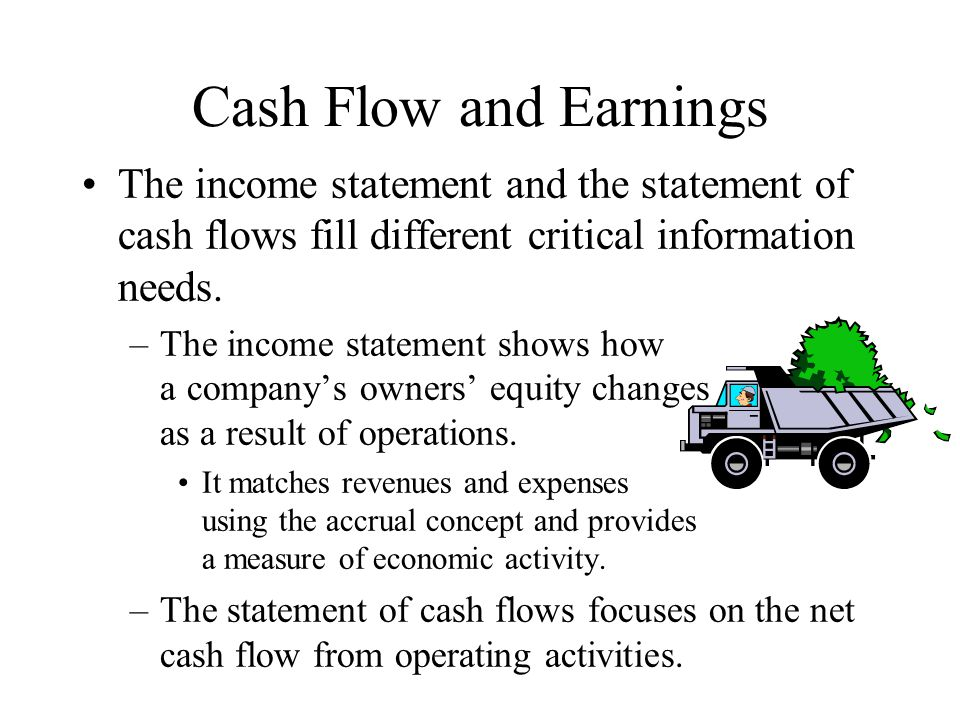 Cash Flow and Earnings The income statement and the statement of cash flows fill different critical information needs.