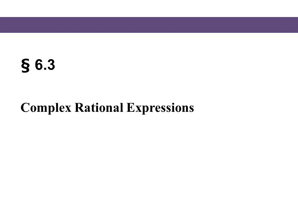 § 6.3 Complex Rational Expressions