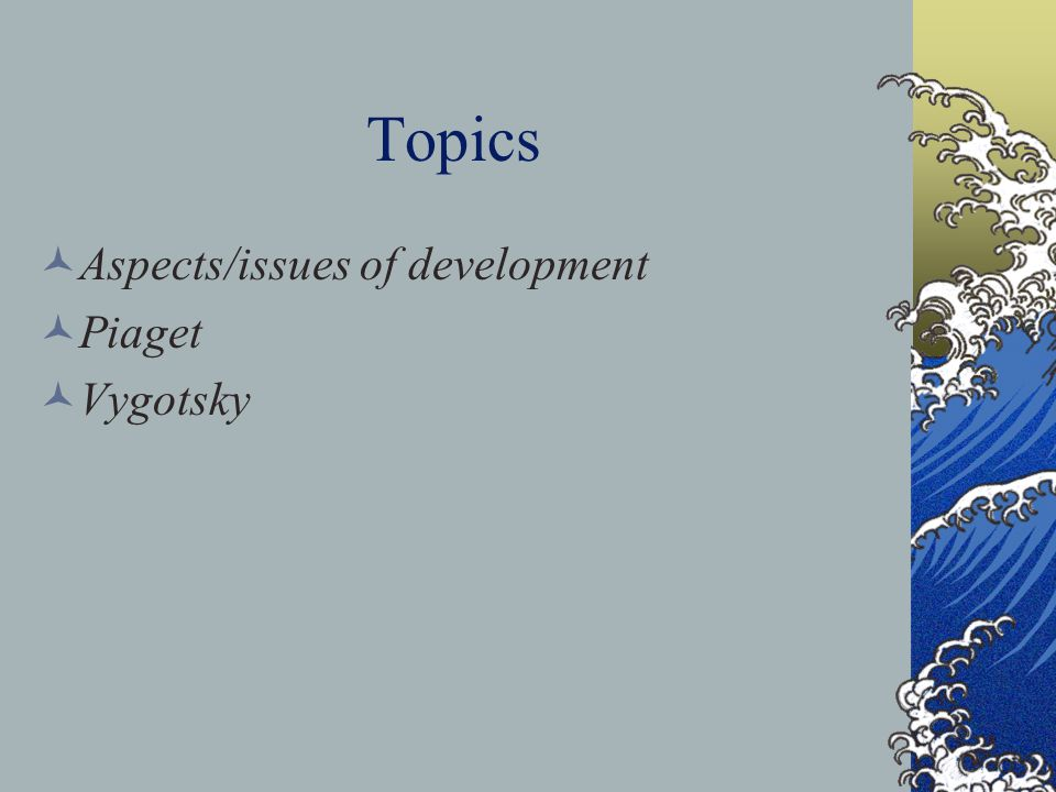 Topics Aspects/issues of development Piaget Vygotsky