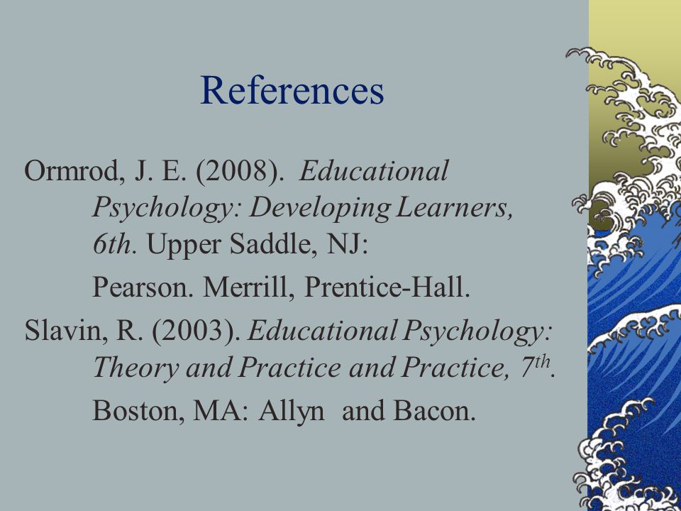 References Ormrod, J. E. (2008). Educational Psychology: Developing Learners, 6th. Upper Saddle, NJ: