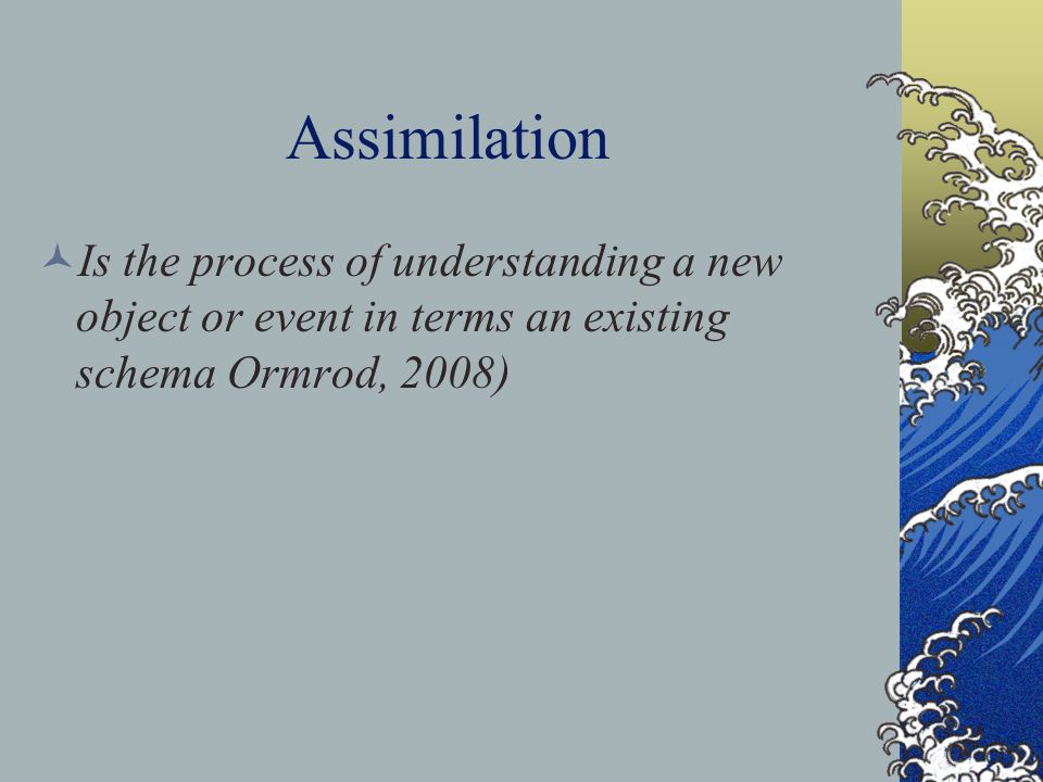 Assimilation Is the process of understanding a new object or event in terms an existing schema Ormrod, 2008)