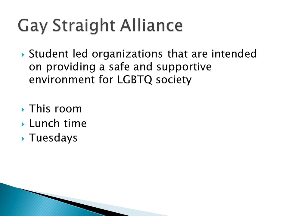 Gay Straight Alliance Student led organizations that are intended on providing a safe and supportive environment for LGBTQ society.