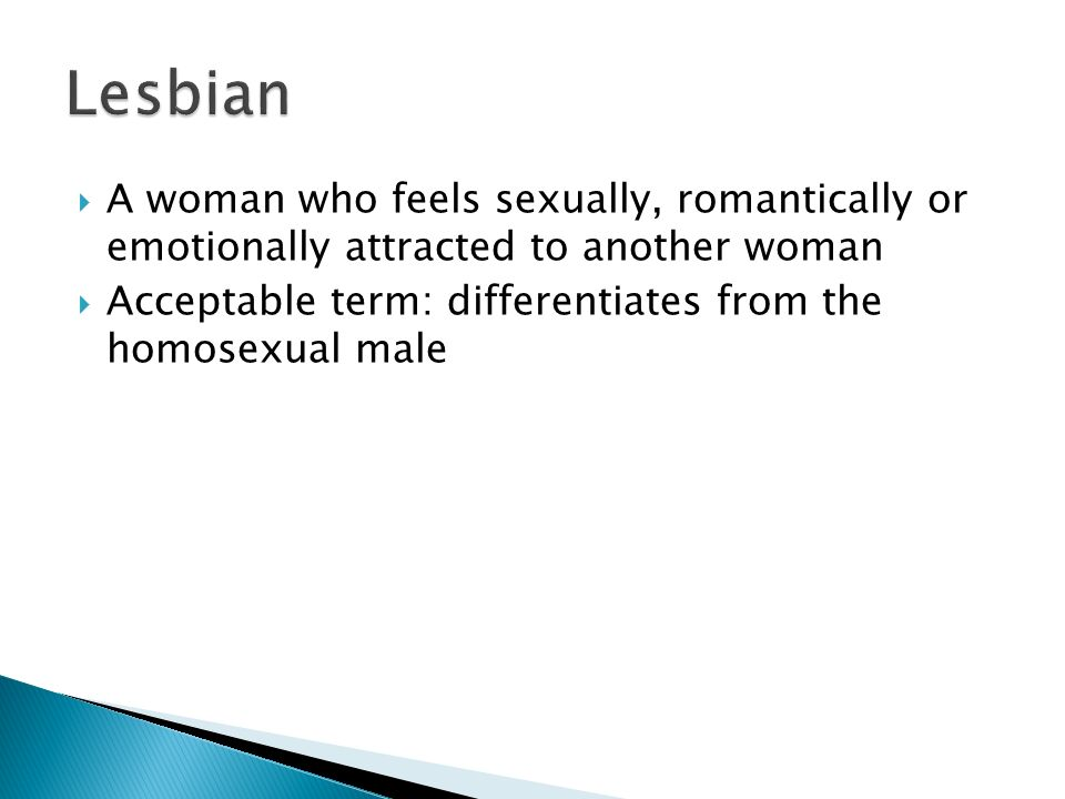 Lesbian A woman who feels sexually, romantically or emotionally attracted to another woman.