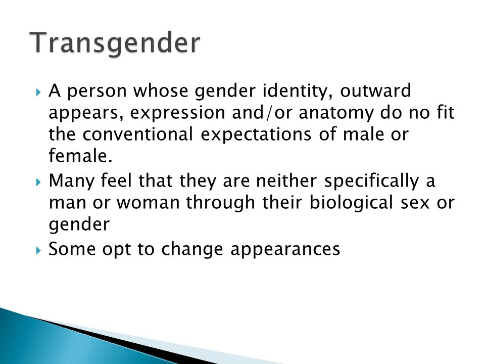 Transgender A person whose gender identity, outward appears, expression and/or anatomy do no fit the conventional expectations of male or female.