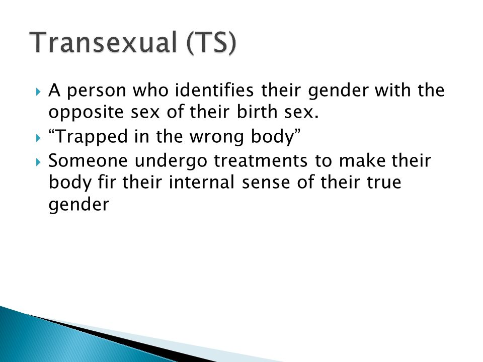 Transexual (TS) A person who identifies their gender with the opposite sex of their birth sex. Trapped in the wrong body