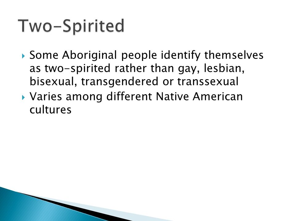 Two-Spirited Some Aboriginal people identify themselves as two-spirited rather than gay, lesbian, bisexual, transgendered or transsexual.
