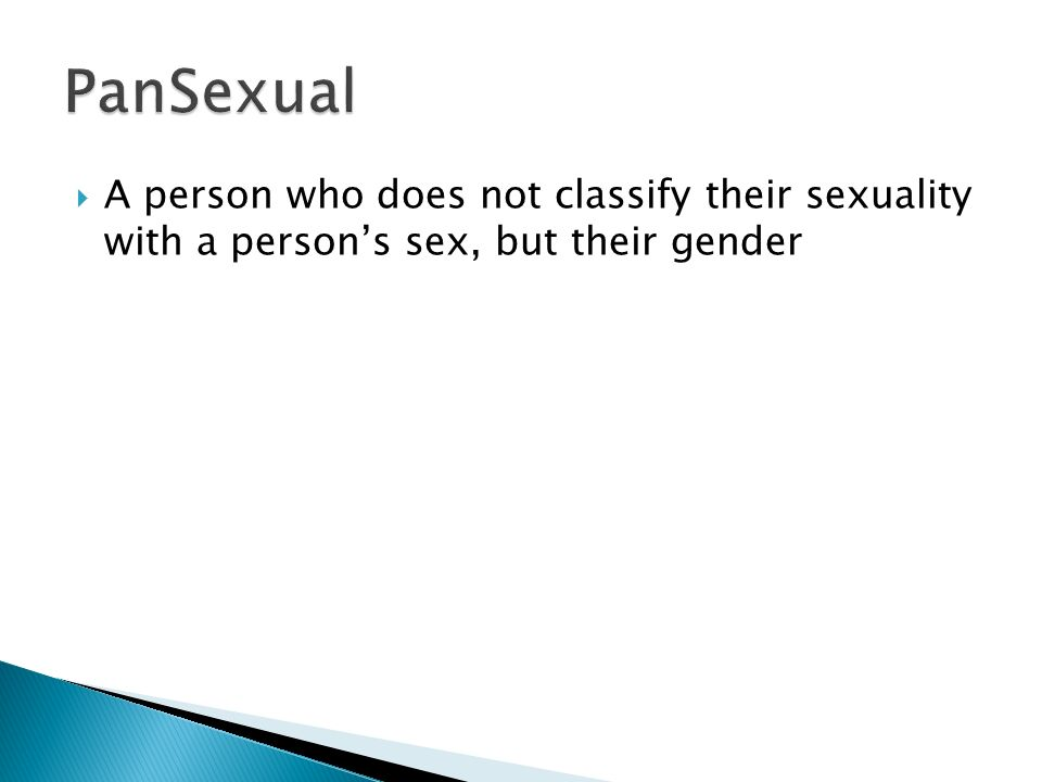 PanSexual A person who does not classify their sexuality with a person's sex, but their gender