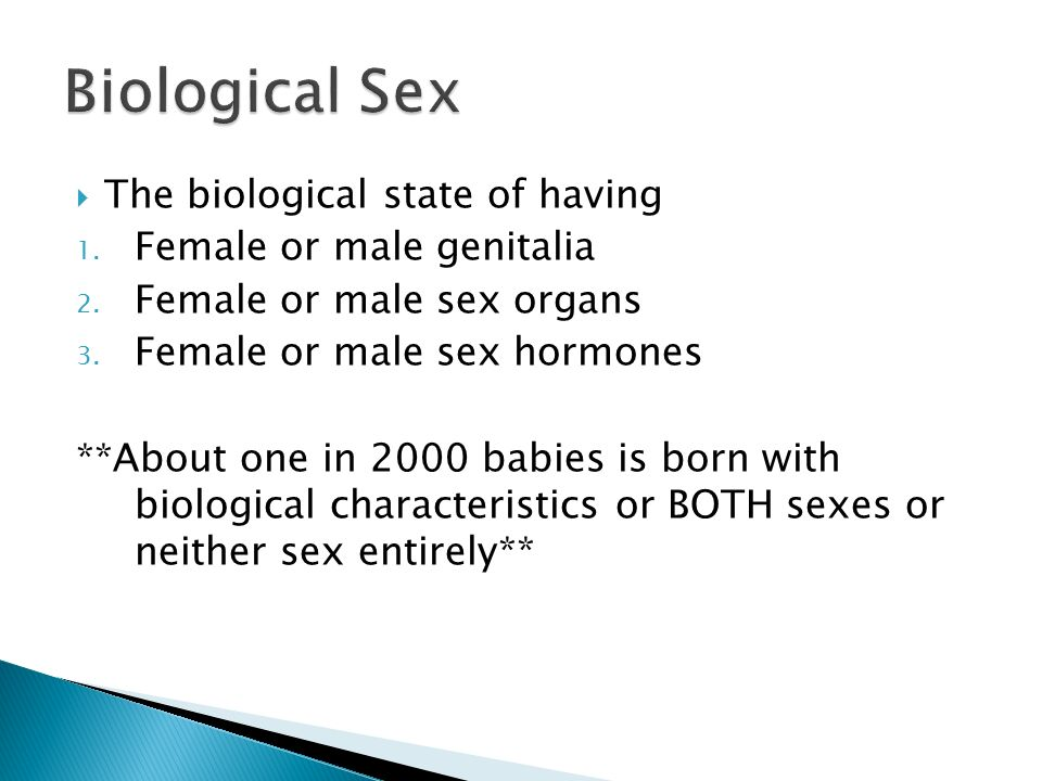Biological Sex The biological state of having Female or male genitalia