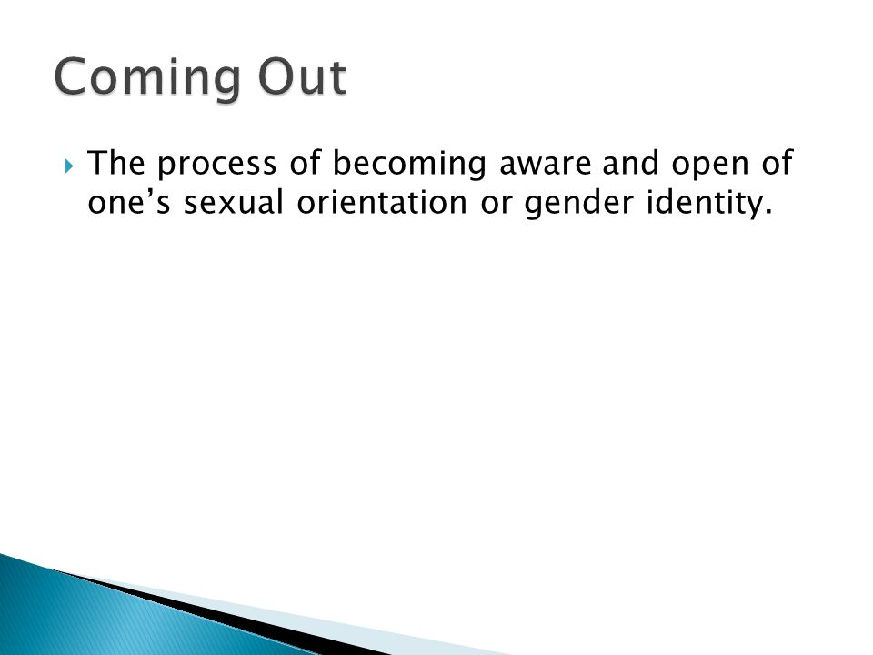Coming Out The process of becoming aware and open of one's sexual orientation or gender identity.