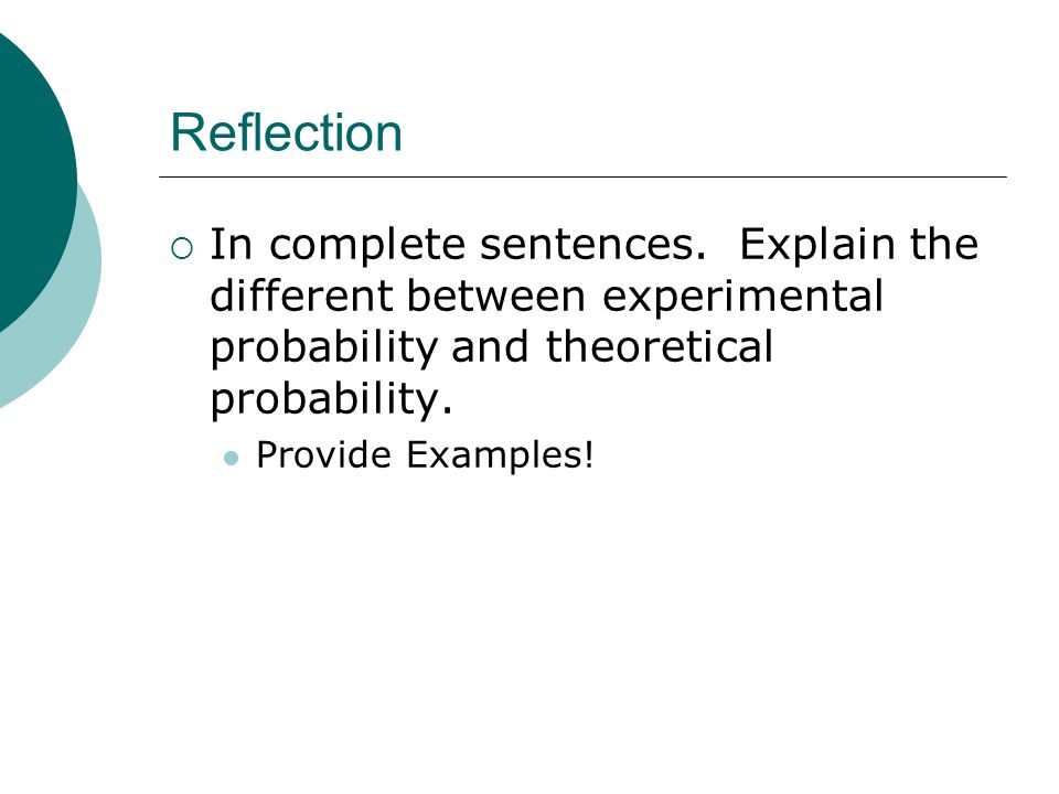 Reflection In complete sentences. Explain the different between experimental probability and theoretical probability.